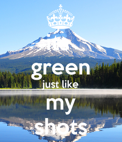 Poster: its  green just like my shots