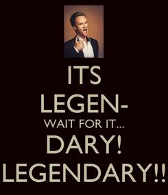 Poster: ITS LEGEN- WAIT FOR IT... DARY! LEGENDARY!!
