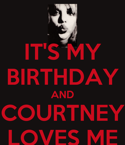 Poster: IT'S MY BIRTHDAY AND COURTNEY LOVES ME
