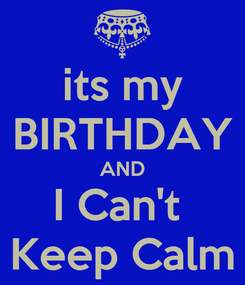 Poster: its my BIRTHDAY AND I Can't  Keep Calm
