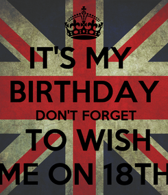 Poster: IT'S MY  BIRTHDAY  DON'T FORGET  TO WISH ME ON 18TH
