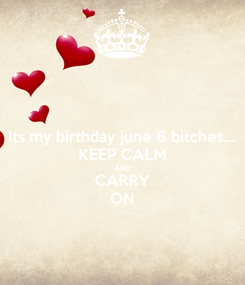 Poster: Its my birthday june 6 bitches.... KEEP CALM AND CARRY ON