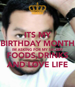 Poster: ITS MY BIRTHDAY MONTH IM ASKING FOR MY SALARY FOODS,DRINKS AND LOVE LIFE