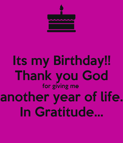Poster: Its my Birthday!! Thank you God for giving me  another year of life. In Gratitude...