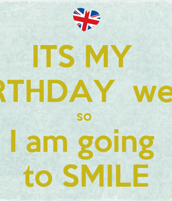 Poster: ITS MY  BIRTHDAY  week so  I am going  to SMILE