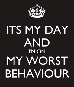 Poster: ITS MY DAY AND I'M ON MY WORST BEHAVIOUR