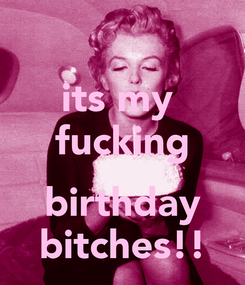 Poster: its my  fucking  birthday bitches!!
