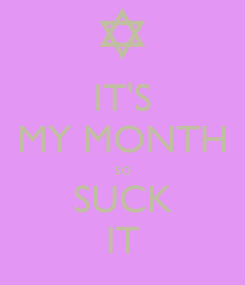 Poster: IT'S MY MONTH so SUCK IT
