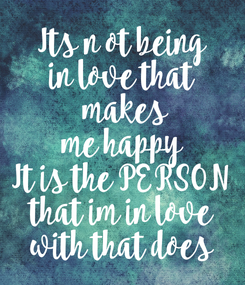 Poster: Its n ot being in love that makes me happy It is the PERSON that im in love with that does