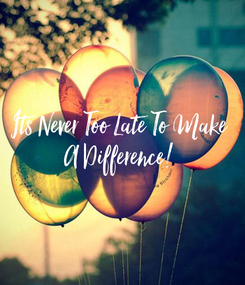 Poster: Its Never Too Late To Make A Difference!