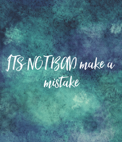 Poster: ITS NOT BAD make a  mistake