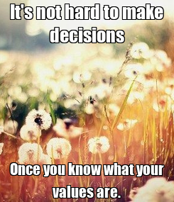 Poster: It's not hard to make decisions Once you know what your values are.