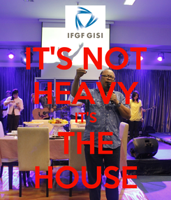 Poster: IT'S NOT HEAVY IT'S THE HOUSE