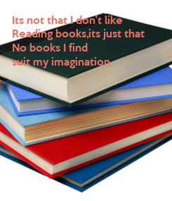Poster: Its not that I don't like Reading books,its just that No books I find  suit my imagination