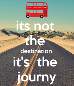 Poster: its not  the  destination  it's  the  journy