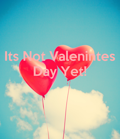 Poster: Its Not Valenintes Day Yet!