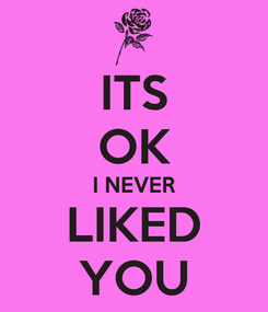 Poster: ITS OK I NEVER LIKED YOU