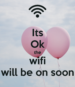 Poster: Its Ok the wifi will be on soon