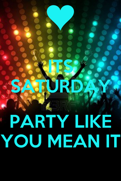 Poster: ITS SATURDAY  PARTY LIKE YOU MEAN IT
