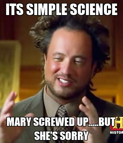 Poster: ITS SIMPLE SCIENCE MARY SCREWED UP.....BUT SHE'S SORRY
