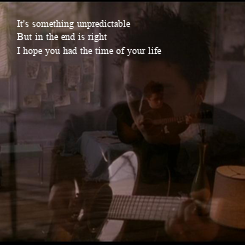Poster: It's something unpredictable But in the end is right I hope you had the time of your life