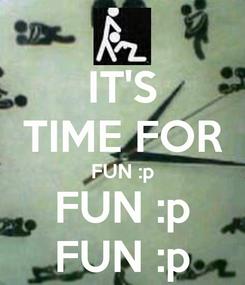 Poster: IT'S TIME FOR FUN :p FUN :p FUN :p