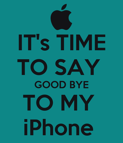 Poster: IT's TIME TO SAY  GOOD BYE TO MY  iPhone