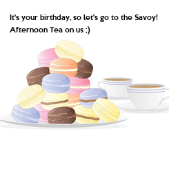 Poster: It's your birthday, so let's go to the Savoy! Afternoon Tea on us ;)            Lots of Love Neil, Tiffany and Tom xxx