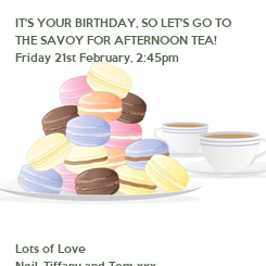 Poster: IT'S YOUR BIRTHDAY, SO LET'S GO TO  THE SAVOY FOR AFTERNOON TEA! Friday 21st February, 2:45pm           Lots of Love Neil, Tiffany and Tom xxx
