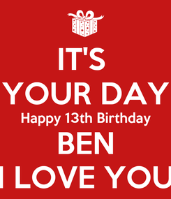 Poster: IT'S  YOUR DAY Happy 13th Birthday BEN I LOVE YOU