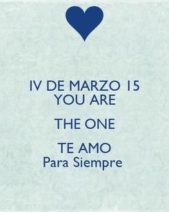 Poster: IV DE MARZO 15 YOU ARE THE ONE TE AMO Para Siempre