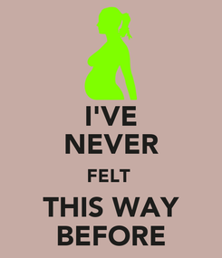 Poster: I'VE NEVER FELT  THIS WAY BEFORE