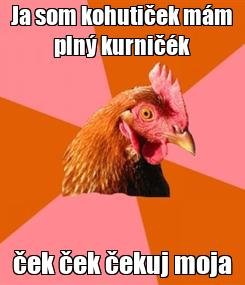 Poster: Ja som kohutiček mám plný kurničék ček ček čekuj moja