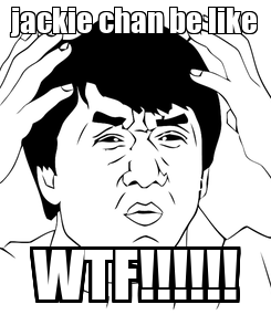 Poster: jackie chan be like WTF!!!!!!