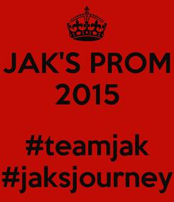 Poster: JAK'S PROM 2015  #teamjak #jaksjourney