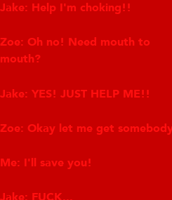 Poster: Jake: Help I'm choking!!  Zoe: Oh no! Need mouth to mouth?   Jake: YES! JUST HELP ME!!  Zoe: Okay let me get somebody!  Me: I'll save you!  Jake: FUCK...