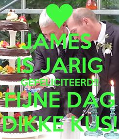 Poster: JAMES  IS JARIG GEFELICITEERD!! FIJNE DAG DIKKE KUS!