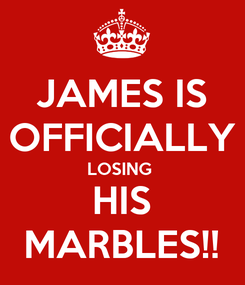 Poster: JAMES IS OFFICIALLY LOSING  HIS MARBLES!!
