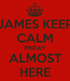 Poster: JAMES KEEP CALM FRIDAY ALMOST HERE