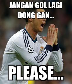 Poster: JANGAN GOL LAGI DONG GAN... PLEASE...