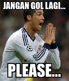 Poster: JANGAN GOL LAGI... PLEASE...