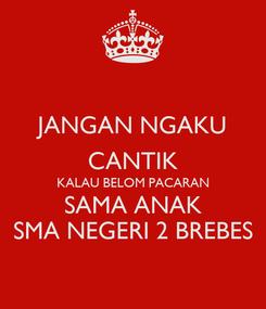 Poster: JANGAN NGAKU CANTIK KALAU BELOM PACARAN SAMA ANAK SMA NEGERI 2 BREBES