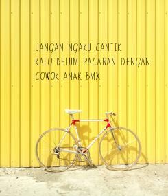 Poster: JANGAN NGAKU CANTIK KALO BELUM PACARAN DENGAN COWOK ANAK BMX