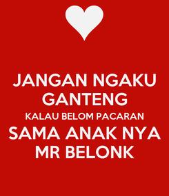 Poster: JANGAN NGAKU GANTENG KALAU BELOM PACARAN SAMA ANAK NYA MR BELONK
