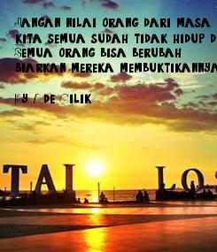 Poster: Jangan nilai orang dari masa lalunya karena  kita semua sudah tidak hidup di sana!!!  Semua orang bisa berubah,  biarkan mereka membuktikannya.  By Ade Cilik