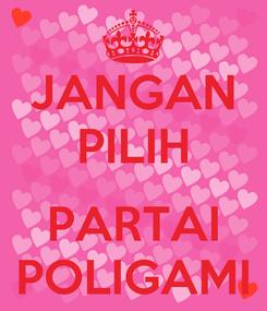 Poster: JANGAN PILIH   PARTAI POLIGAMI