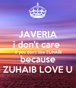Poster: JAVERIA i don't care  if you don't like ZUHAIB because ZUHAIB LOVE U