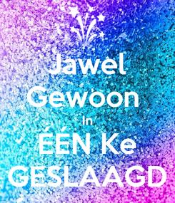 Poster: Jawel Gewoon  In ÉÉN Ke GESLAAGD