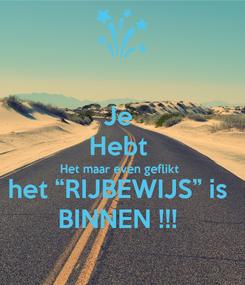 """Poster: Je  Hebt  Het maar even geflikt  het """"RIJBEWIJS"""" is  BINNEN !!!"""