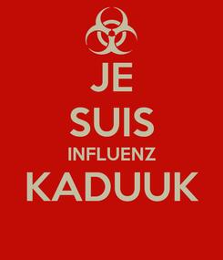 Poster: JE SUIS INFLUENZ KADUUK